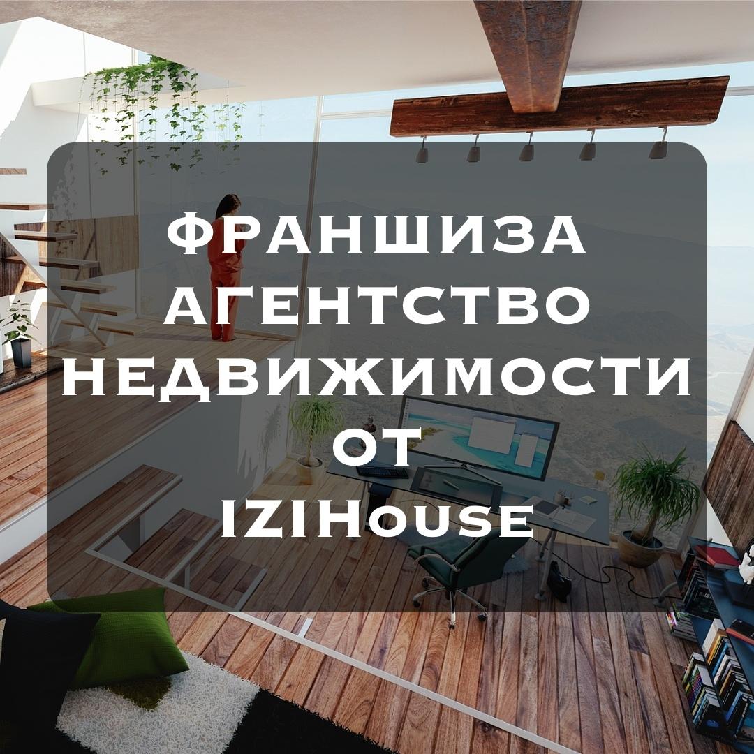 Франшиза Агентства Недвижимости IZIHouse – ОТКРЫТА!